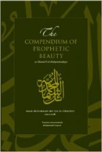 The Compendium of Prophetic Beauty: As-Shamail Al-Muhammadiyya
