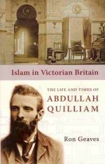 Islam In Victorian Britain: The Life And Times Of Abdullah Quill